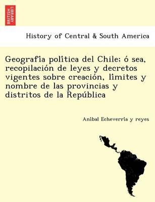 Geografía política del Chile; ó sea, recopilación de leyes y decretos vigentes sobre creación, límites y nombre de las provincias y distritos de la República. (Paperback)