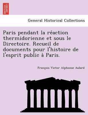Paris Pendant La Re Action Thermidorienne Et Sous Le Directoire. Recueil de Documents Pour L'Histoire de L'Esprit Public a Paris. (Paperback)