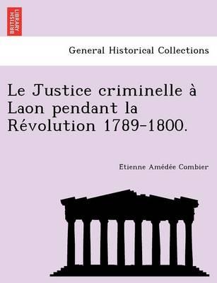 Le Justice Criminelle a Laon Pendant La Re Volution 1789-1800. (Paperback)