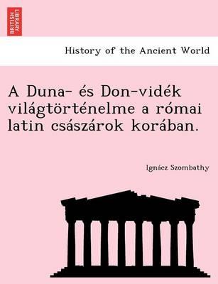 A Duna- Es Don-Videk Vilagtortenelme a Romai Latin Csaszarok Koraban. (Paperback)