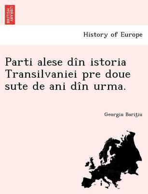 Parti Alese Din Istoria Transilvaniei Pre Doue Sute de Ani Din Urma. (Paperback)