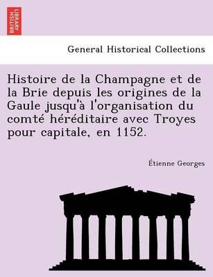 Histoire de La Champagne Et de La Brie Depuis Les Origines de La Gaule Jusqu'a L'Organisation Du Comte Hereditaire Avec Troyes Pour Capitale, En 1152. (Paperback)