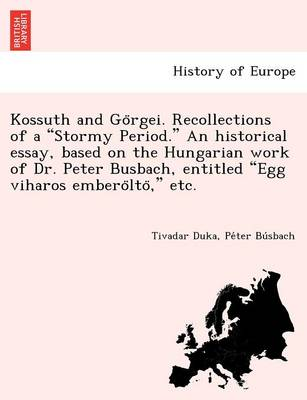 """Kossuth and Go Rgei. Recollections of a """"Stormy Period."""" an Historical Essay, Based on the Hungarian Work of Dr. Peter Busbach, Entitled """"Egg Viharos Embero Lto,"""" Etc. (Paperback)"""