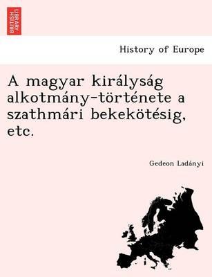 A Magyar Kiralysag Alkotmany-Tortenete a Szathmari Bekekotesig, Etc. (Paperback)