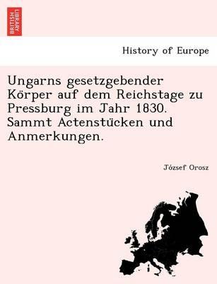 Ungarns Gesetzgebender Ko Rper Auf Dem Reichstage Zu Pressburg Im Jahr 1830. Sammt Actenstu Cken Und Anmerkungen. (Paperback)