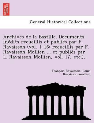 Archives de La Bastille. Documents in Dits Recueillis Et Publi S Par F. Ravaisson (Vol. 1-16; Recueillis Par F. Ravaisson-Mollien ... Et Publi S Par L (Paperback)