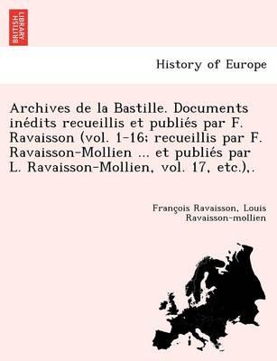 Archives de La Bastille. Documents Ine Dits Recueillis Et Publie S Par F. Ravaisson (Vol. 1-16; Recueillis Par F. Ravaisson-Mollien ... Et Publie S Par L. Ravaisson-Mollien, Vol. 17, Etc.), . (Paperback)