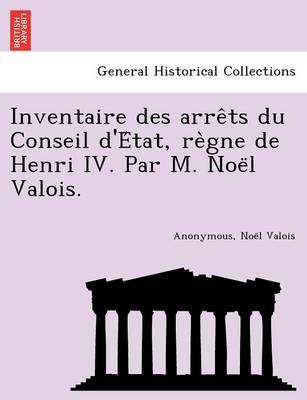 Inventaire Des Arre Ts Du Conseil D'e Tat, Re Gne de Henri IV. Par M. Noe L Valois. (Paperback)