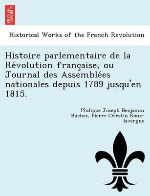 Histoire Parlementaire de La Re Volution Franc Aise, Ou Journal Des Assemble Es Nationales Depuis 1789 Jusqu'en 1815. (Paperback)