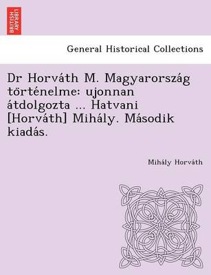 Dr Horva Th M. Magyarorsza G to Rte Nelme: Ujonnan a Tdolgozta ... Hatvani [Horva Th] Miha Ly. Ma Sodik Kiada S. (Paperback)