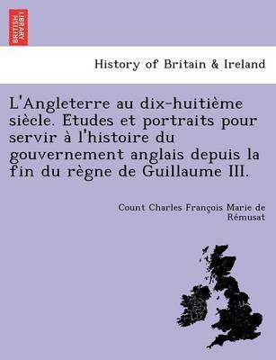 L'Angleterre Au Dix-Huitie Me Sie Cle. E Tudes Et Portraits Pour Servir A L'Histoire Du Gouvernement Anglais Depuis La Fin Du Re Gne de Guillaume III. (Paperback)