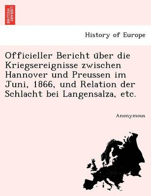 Officieller Bericht U Ber Die Kriegsereignisse Zwischen Hannover Und Preussen Im Juni, 1866, Und Relation Der Schlacht Bei Langensalza, Etc. (Paperback)