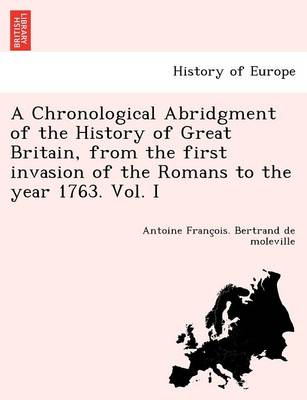 A Chronological Abridgment of the History of Great Britain, from the First Invasion of the Romans to the Year 1763. Vol. I (Paperback)