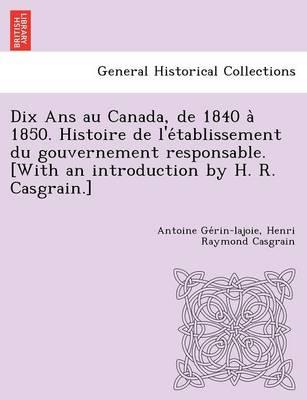 Dix ANS Au Canada, de 1840 a 1850. Histoire de L'e Tablissement Du Gouvernement Responsable. [With an Introduction by H. R. Casgrain.] (Paperback)