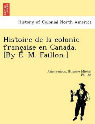 Histoire de La Colonie Franc Aise En Canada. [By E. M. Faillon.] (Paperback)