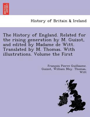 The History of England. Related for the Rising Generation by M. Guizot, and Edited by Madame de Witt. Translated by M. Thomas. with Illustrations. Volume the First (Paperback)