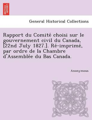 Rapport Du Comite Choisi Sur Le Gouvernement Civil Du Canada, [22nd July 1827.]. Re -Imprime, Par Ordre de La Chambre D'Assemble E Du Bas Canada. (Paperback)