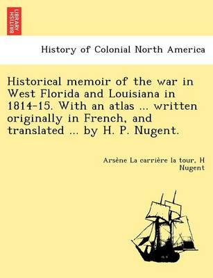 Historical Memoir of the War in West Florida and Louisiana in 1814-15. with an Atlas ... Written Originally in French, and Translated ... by H. P. Nugent. (Paperback)