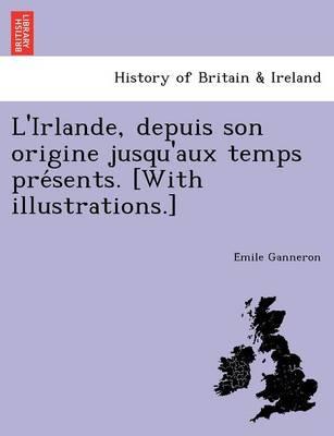 L'Irlande, Depuis Son Origine Jusqu'aux Temps Pre Sents. [With Illustrations.] (Paperback)