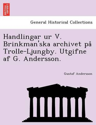 Handlingar Ur V. Brinkman'ska Archivet Pa Trolle-Ljungby. Utgifne AF G. Andersson. (Paperback)