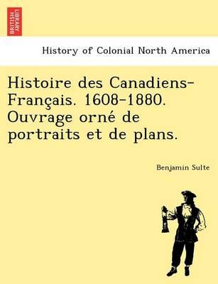 Histoire Des Canadiens-Franc Ais. 1608-1880. Ouvrage Orne de Portraits Et de Plans. (Paperback)