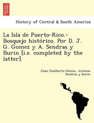 La Isla de Puerto-Rico.-Bosquejo Histo Rico. Por D. J. G. Gomez y A. Sendras y Burin [I.E. Completed by the Latter]. (Paperback)