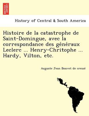 Histoire de La Catastrophe de Saint-Domingue, Avec La Correspondance Des GE Ne Raux Leclerc ... Henry-Chritophe ... Hardy, Vilton, Etc. (Paperback)