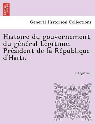 Histoire Du Gouvernement Du GE Ne Ral Le Gitime, Pre Sident de La Re Publique D'Hai Ti. (Paperback)