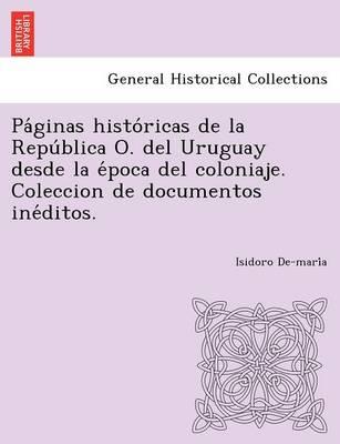 Pa Ginas Histo Ricas de La Repu Blica O. del Uruguay Desde La E Poca del Coloniaje. Coleccion de Documentos Ine Ditos. (Paperback)