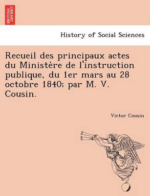 Recueil Des Principaux Actes Du Ministe Re de L'Instruction Publique, Du 1er Mars Au 28 Octobre 1840; Par M. V. Cousin. (Paperback)