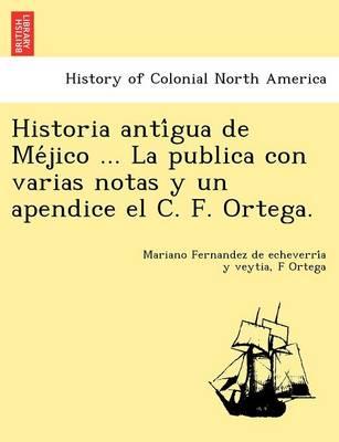 Historia Anti Gua de Me Jico ... La Publica Con Varias Notas y Un Apendice El C. F. Ortega. (Paperback)