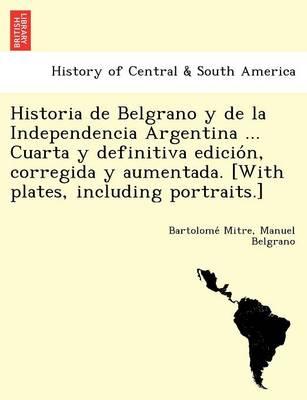 Historia de Belgrano y de la Independencia Argentina ... Cuarta y definitiva edición, corregida y aumentada. [With plates, including portraits.] (Paperback)