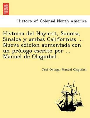 Historia del Nayarit, Sonora, Sinaloa y Ambas Californias ... Nueva Edicion Aumentada Con Un Pro LOGO Escrito Por ... Manuel de Olaguibel. (Paperback)