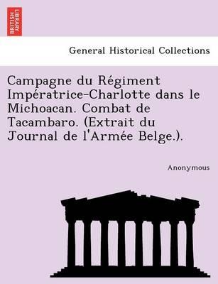 Campagne Du Re Giment Impe Ratrice-Charlotte Dans Le Michoacan. Combat de Tacambaro. (Extrait Du Journal de L'Arme E Belge.). (Paperback)