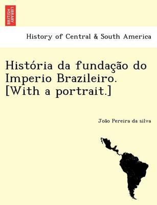 Histo RIA Da Fundac A O Do Imperio Brazileiro. [With a Portrait.] (Paperback)