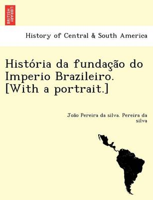 Histo RIA Da Fundac A O Do Imperio Brazileiro. [With a Portrait.] (Paperback)