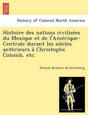 Histoire Des Nations Civilise Es Du Mexique Et de L'Ame Rique-Centrale Durant Les Sie Cles Ante Rieurs a Christophe Colomb, Etc. (Paperback)