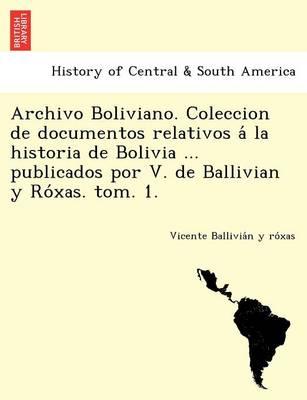 Archivo Boliviano. Coleccion de Documentos Relativos a la Historia de Bolivia ... Publicados Por V. de Ballivian y Ro Xas. Tom. 1. (Paperback)
