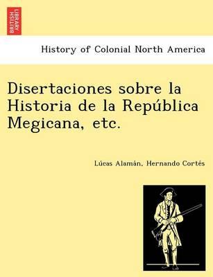 Disertaciones Sobre La Historia de La Repu Blica Megicana, Etc. (Paperback)