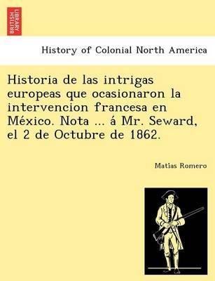 Historia de Las Intrigas Europeas Que Ocasionaron La Intervencion Francesa En México. Nota ... Á Mr. Seward, El 2 de Octubre de 1862. (Paperback)