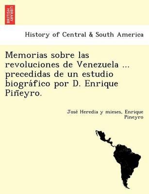 Memorias Sobre Las Revoluciones de Venezuela ... Precedidas de Un Estudio Biogra Fico Por D. Enrique Pin Eyro. (Paperback)
