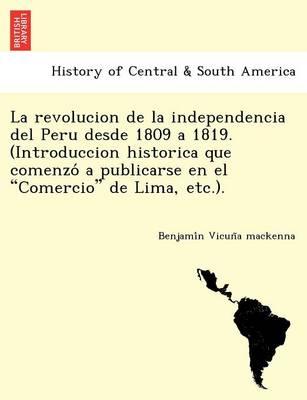"""La Revolucion de La Independencia del Peru Desde 1809 a 1819. (Introduccion Historica Que Comenzo a Publicarse En El """"Comercio"""" de Lima, Etc.). (Paperback)"""