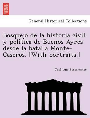 Bosquejo de La Historia Civil y Poli Tica de Buenos Ayres Desde La Batalla Monte-Caseros. [With Portraits.] (Paperback)