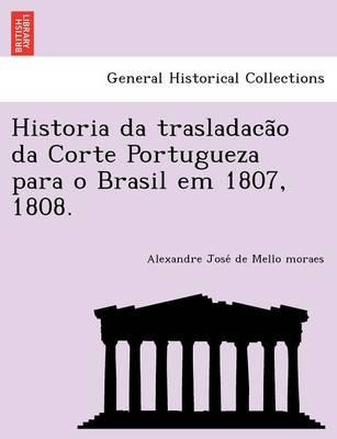 Historia Da Trasladacão Da Corte Portugueza Para O Brasil Em 1807, 1808. (Paperback)