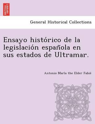 Ensayo Histo Rico de La Legislacio N Espan Ola En Sus Estados de Ultramar. (Paperback)