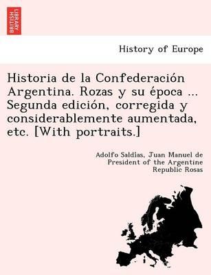 Historia de La Confederacio N Argentina. Rozas y Su E Poca ... Segunda Edicio N, Corregida y Considerablemente Aumentada, Etc. [With Portraits.] (Paperback)