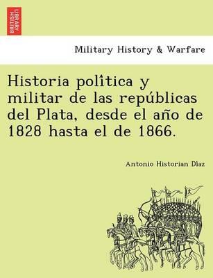 Historia Poli Tica y Militar de Las Repu Blicas del Plata, Desde El an O de 1828 Hasta El de 1866. (Paperback)