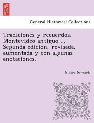 Tradiciones y Recuerdos. Montevideo Antiguo ... Segunda Edicio N, Revisada, Aumentada y Con Algunas Anotaciones. (Paperback)