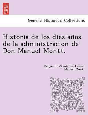 Historia de Los Diez an OS de La Administracion de Don Manuel Montt. (Paperback)