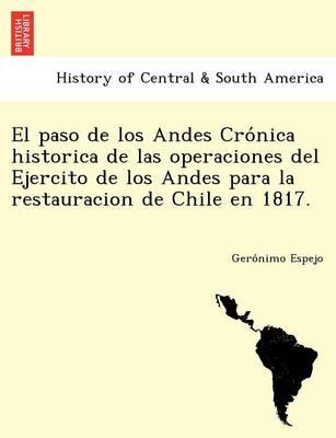 El Paso de Los Andes Cro Nica Historica de Las Operaciones del Ejercito de Los Andes Para La Restauracion de Chile En 1817. (Paperback)
